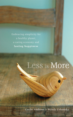 Less Is More: Embracing Simplicity for a Healthy Planet, a Caring Economy and Lasting Happiness - Andrews, Cecile, and Urbanska, Wanda
