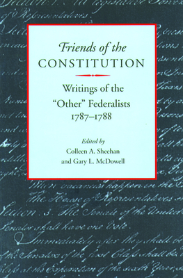 """Friends of the Constitution: Writings of the """"Other"""" Federalists 1787-1788 - Sheehan, Colleen A (Editor), and McDowell, Gary L (Editor)"""