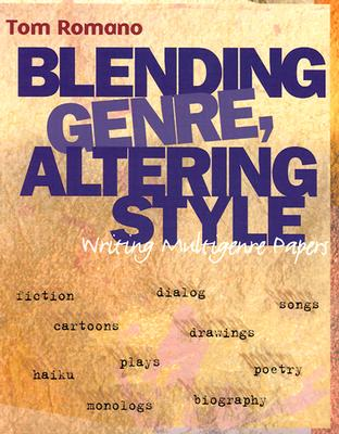 Blending Genre, Altering Style: Writing Multigenre Papers - Romano, Tom