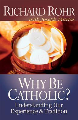 Why Be Catholic?: Understanding Our Experience and Tradition - Rohr, Richard, O.F.M., and Martos, Joseph