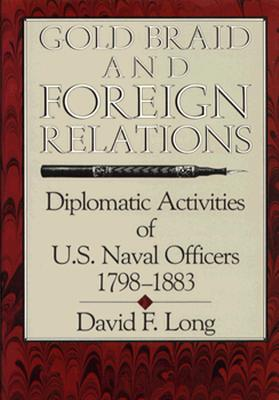 Gold Braid and Foreign Relations: Diplomatic Activities of U.S. Naval Officers, 1798-1883 - Long, David