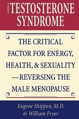 The Testosterone Syndrome: The Critical Factor for Energy, Health, & Sexuality-Reversing the Male Menopause - Shippen, Eugene, MD, and Fryer, William