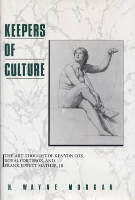 Keepers of Culture: The Art-Thought of Kenyon Cox, Royal Cortissoz, and Frank Jewett Mather, Jr. - Morgan, H Wayne