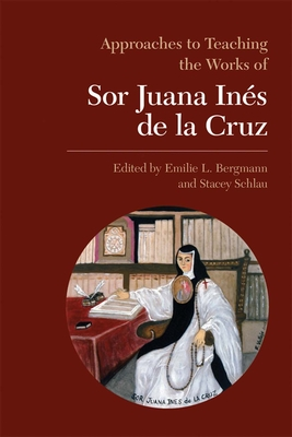 Approaches to Teaching the Works of Sor Juana Ines de La Cruz - Bergmann, Emilie L (Editor), and Schlau, Stacey (Editor)