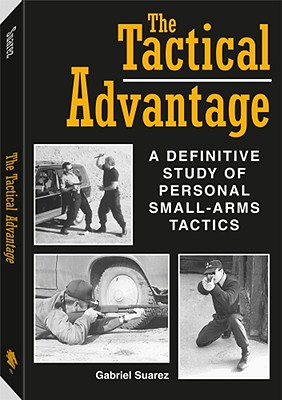 Tactical Advantage: A Definitive Study of Personal Small-Arms Tactics - Suarez, Gabriel