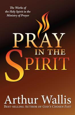 Pray in the Spirit: The Work of the Holy Spirit in the Ministry of Prayer - Wallis, Arthur
