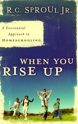 When You Rise Up: A Covenantal Approach to Homeschooling - Sproul, R C, Dr., Jr.