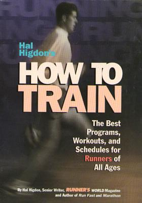 Hal Higdon's How to Train: The Best Programs, Workouts, and Schedules for Runners of All Ages - Higdon, Hal