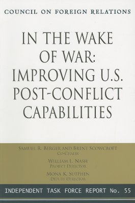 In the Wake of War: Improving U.S. Post-Conflict Capabilities: Report of an Independent Task Force - Berger, Samuel R, and Scowcroft, Brent, Professor