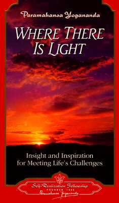 Where There is Light: Insight and Inspiration for Meeting Life's Challenges - Yogananda, Paramahansa
