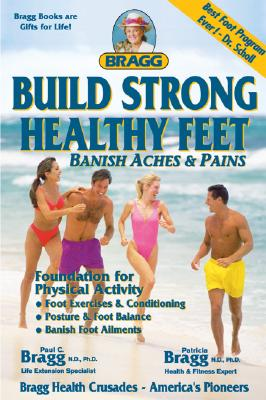 Build Strong Healthy Feet - Bragg, Paul C, N.D., PH.D., and Bragg, Patricia, N.D., Ph.D.