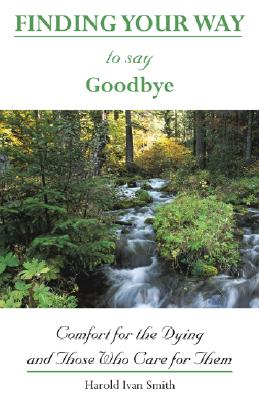 Finding Your Way to Say Goodbye: Comfort for the Dying and Those Who Care for Them - Smith, Harold Ivan