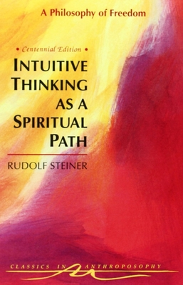 Intuitive Thinking as a Spiritual Path: A Philosophy of Freedom - Steiner, Rudolf, and Steiner, R, and Lipson, Michael (Translated by)