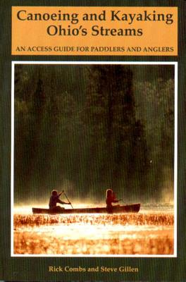 Canoeing and Kayaking Ohio's Streams: An Access Guide for Paddlers and Anglers - Combs, Richard, and Gillen, Stephen E, and Gillen, Steve