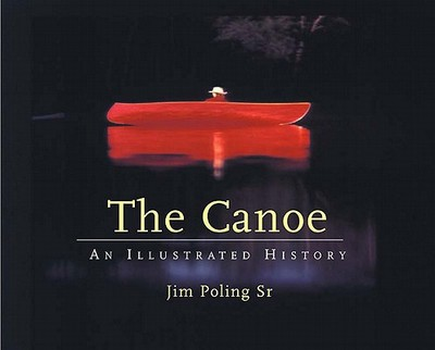 The Canoe: An Illustrated History - Poling, Jim, Sr