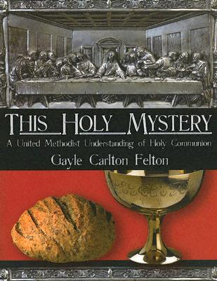 This Holy Mystery: A United Methodist Understanding of Holy Communion - Felton, Gayle Carlton