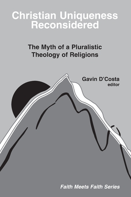 Christian Uniqueness Reconsidered: The Myth of a Pluralistic Theology of Religions - D'Costa, Gavin