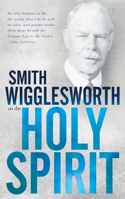 Smith Wigglesworth on the Holy Spirit - Wigglesworth, Smith