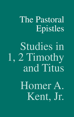 The Pastoral Epistles: Studies in 1 and 2 Timothy and Titus - Kent, Homer A, Jr., Th.D.