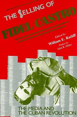 The Selling of Fidel Castro: The Media and the Cuban Revolution - Ratliff, William E (Editor)
