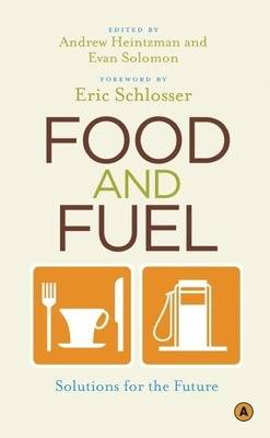 Food and Fuel: Solutions for the Future - Heintzman, Andrew (Editor), and Solomon, Evan (Editor), and Schlosser, Eric (Foreword by)