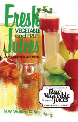 Fresh Vegetable and Fruit Juices: What's Missing in Your Body? - Walker, Norman W
