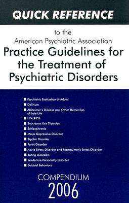 Quick Reference to the American Psychiatric Association Practice Guidelines for the Treatment of Psychiatric Disorders: Compendium 2006 - American Psychiatric Association (Creator)