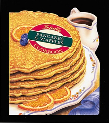 Totally Pancakes and Waffles Cookbook - Siegel, Helene, and Gillingham, Karen