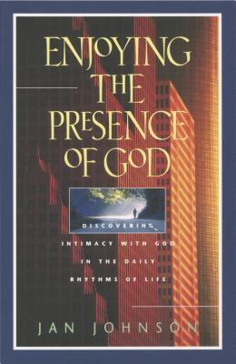 Enjoying the Presence of God: Discovering Intimacy with God in the Daily Rhythms of Life - Johnson, Jan