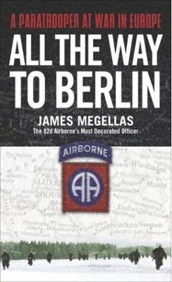All the Way to Berlin: A Paratrooper at War in Europe - Megellas, James