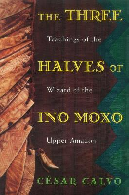 Three Halves of Ino Moxo: Teachings of the Wizard of the Upper Amazon - Calvo, Cesar, and Calvo, Cisar, and Calvo, C?sar