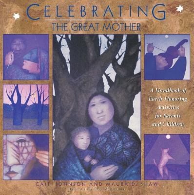 Celebrating the Great Mother: A Handbook of Earth-Honoring Activities for Parents and Children - Johnson, Cait, and Shaw, Maura D