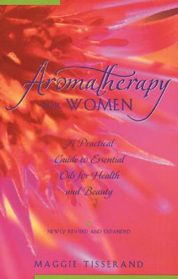 Aromatherapy for Women: A Practical Guide to Essential Oils for Health and Beauty - Tisserand, Maggie