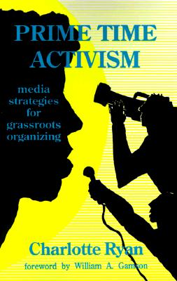 Prime Time Activism: Media Strategies for Grassroots Organizing - Ryan, Charlotte, and Gamson, William A (Foreword by)