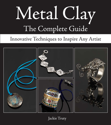 Metal Clay: The Complete Guide: Innovative Techniques to Inspire Any Artist - Truty, Jackie