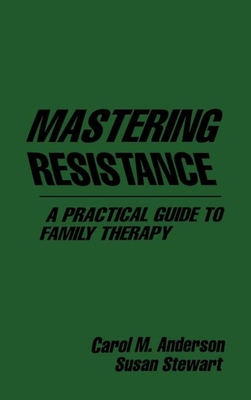 Mastering Resistance a Practical Guide to Family Therapy - Anderson, Carol M, PhD, Msw, and Stewart, Susan