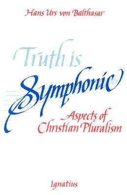 Truth Is Symphonic: Aspects of Christian Pluralism - Von Balthasar, Hans Urs, Cardinal, and Balthasar, Hans Urs Von, and Harrison, Graham (Translated by)