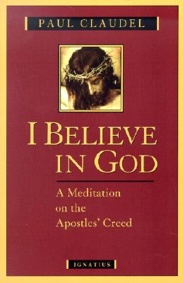 I Believe in God: A Meditation on the Apostles' Creed - Claudel, Paul, and Du Sarment, Agnes (Editor), and Weaver, Helen (Translated by)