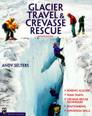 Glacier Travel and Crevasse Rescue: Reading Glaciers, Team Travel, Crevasse Rescue Techniques, Routfinding, Expedition Skills - Selters, Andrew