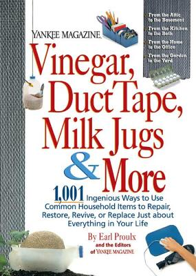 Vinegar, Duct Tape, Milk Jugs & More: 1,001 Ingenious Ways to Use Common Household Items to Repair, Restore, Revive, or Replace Just about Everything in Your Life - Proulx, Earl, and The Editors of Yankee Magazine, and Yankee Magazine (Editor)
