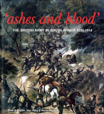 Ashes and Blood: The British Army in South Africa, 1795-1914 - Boyden, Peter B.