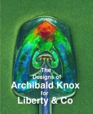 Designs of Archibald Knox for Liberty & Co. - Tilbrook, Adrian J, and Knox, Archibald, and House, Gordon