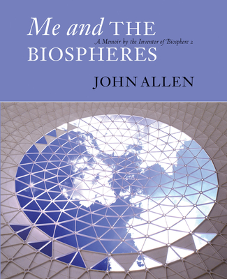 Me and the Biospheres: A Memoir by the Inventor of Biosphere 2 - Allen, John, Professor