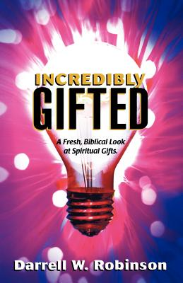 Incredibly Gifted: A Fresh, Biblical Look at Spiritual Gifts - Robinson, Darrell W, and Merritt, James (Foreword by), and Hunt, Johnny (Foreword by)
