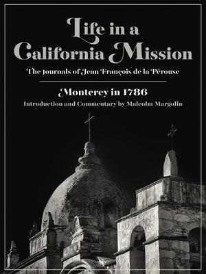 Life in a California Mission: Monterey in 1786 - de La Perouse, Jean Francois, and Perouse, Jean Francois De La, and Margolin, Malcolm (Introduction by)