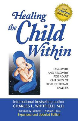 Healing the Child Within: Discovery and Recovery for Adult Children of Dysfunctional Families - Whitfield, Charles L, M.D.