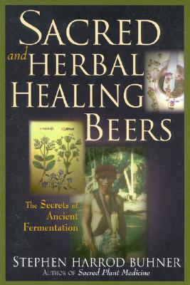 Sacred and Herbal Healing Beers: The Secrets of Ancient Fermentation - Buhner, Stephen Harrod