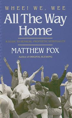 Whee! We, Wee All the Way Home: A Guide to Sensual Prophetic Spirituality - Fox, Matthew