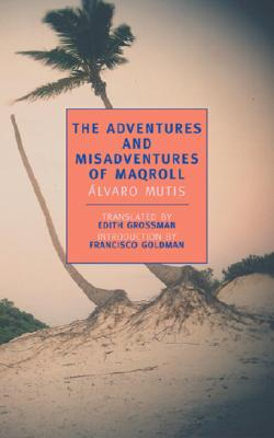 The Adventures and Misadventures of Maqroll - Mutis, Alvaro, and Grossman, Edith, Ms. (Translated by), and Goldman, Francisco (Introduction by)
