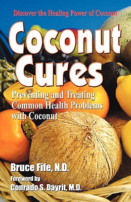 Coconut Cures: Preventing and Treating Common Health Problems with Coconut - Fife, Bruce, C.N., N.D., and Dayrit, Conrado S (Foreword by)